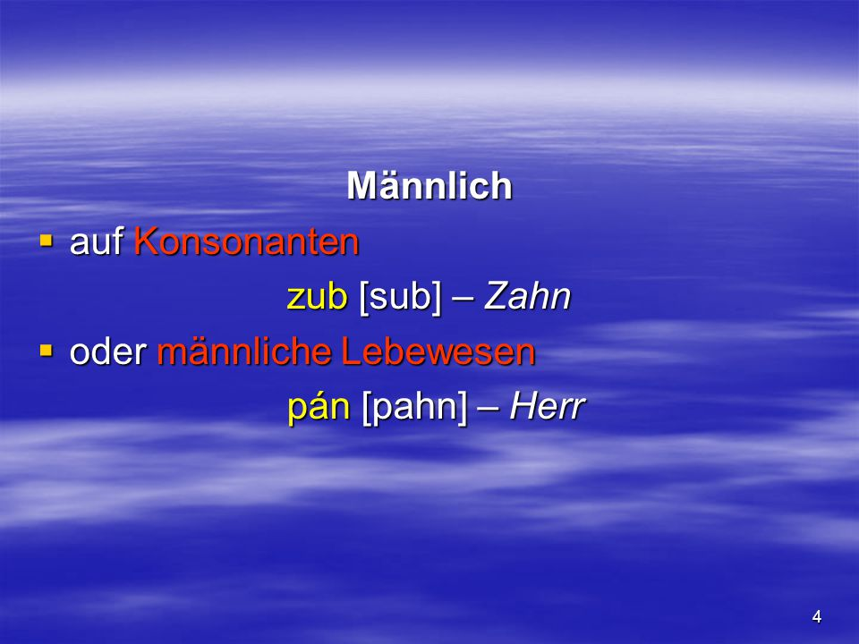 Männlich auf Konsonanten zub [sub] – Zahn oder männliche Lebewesen pán [pahn] – Herr